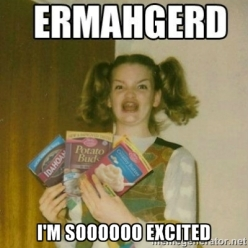 ERMAHGERD So excited to use this meme!